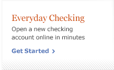 Everyday checking. Open a new checking account online in minutes. Get Started.