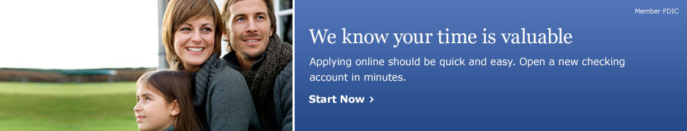 We know your time is valuable. Applying online should be quick and easy. Open a new checking account in minutes. Member FDIC. Start Now.