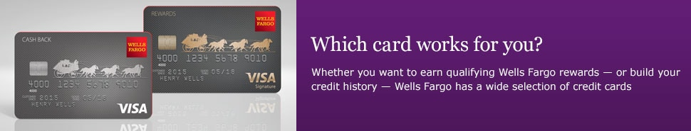 Which card works for you? Whether you want to earn qualifying Wells Fargo rewards � or build your credit history � Wells Fargo has a wide selection of credit cards.