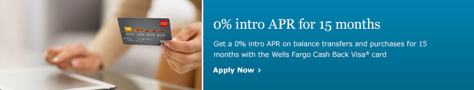 0% intro APR for 15 months. Get a 0% intro APR on balance transfers and purchases for 15 months with the Wells Fargo Cash Back Visa card. Apply Now.