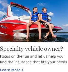 Specialty vehicle owner? Focus on the fun and let us help you find the insurance that fits your needs. Learn More.