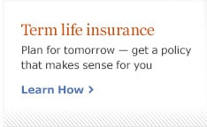 Term life insurance. Plan for tomorrow - get a policy that makes sense for you. Learn How.