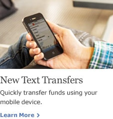 New Text Transfers. Quickly transfer funds using your mobile device. Learn More.