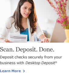 Scan. Deposit. Done. Deposit checks securely from your business with Desktop Deposit. Learn More.