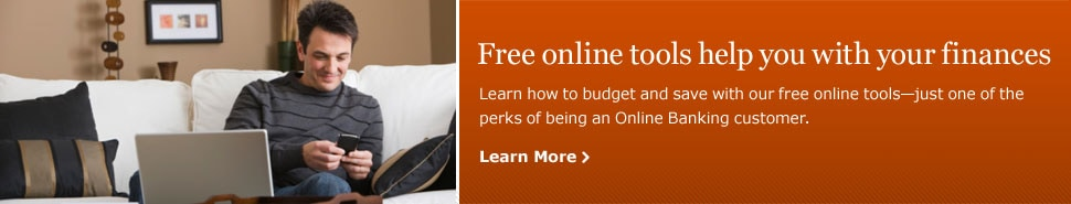 Free online tools help you with your finances. Learn how to budget and save with our free online tools - just one of the perks of being an Online Banking customer. Learn More.