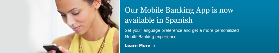 Our Mobile Banking App is now available in Spanish. Set your language preference and get a more personalized Mobile Banking experience. Learn More.