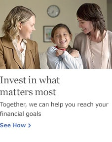 Invest in what matters most. Together, we can help you reach your financial goals. See How.