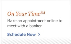 On Your Time. Make an appointment online to meet with a banker at your convenience. Schedule Now.