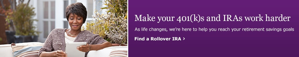 Make your 401(k)s and IRAs work harder. As life changes, we're here to help you reach your retirement savings goals. Find a Rollover IRA.