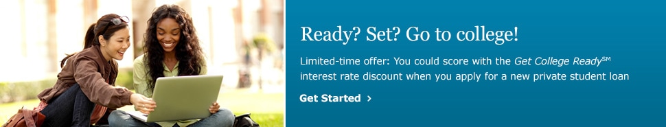 Ready? Set? Go to college! Limited-time offer: You could score with the Get College Ready(SM) interest rate discount when you apply for a new private student loan. Get Started.